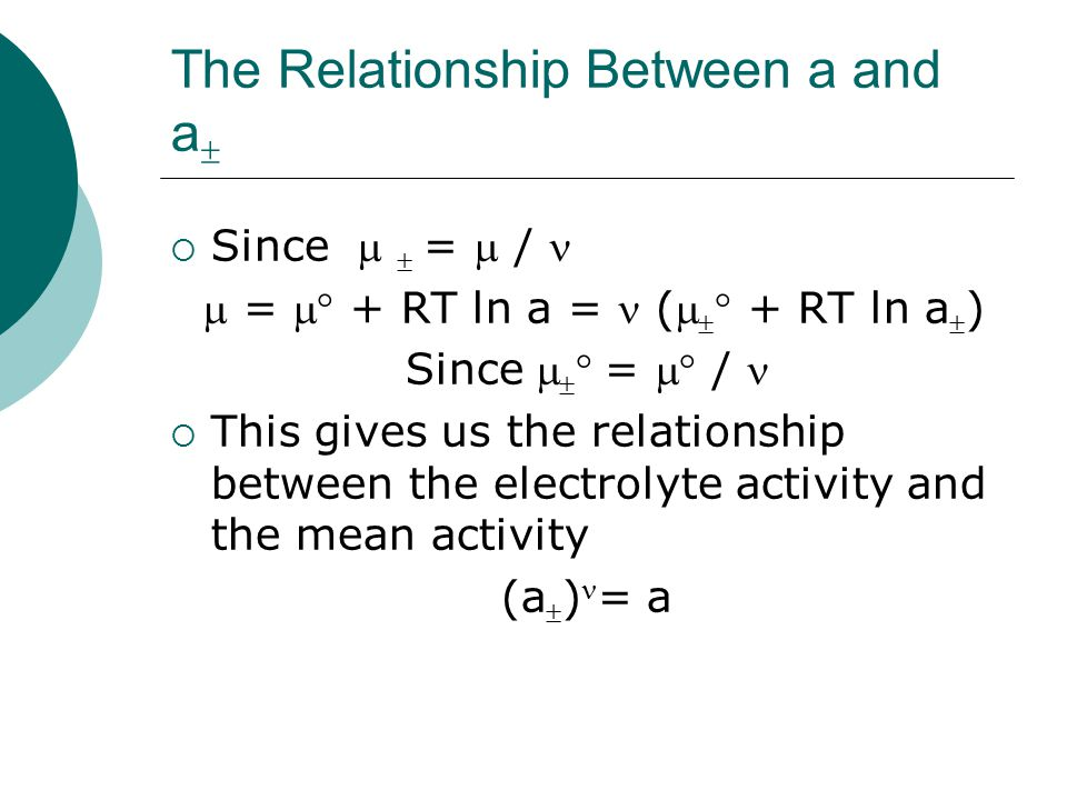 The Relationship Between a , a - and a +  We note that  = +  + + -  - and   =  /  This gives us the following relationship (   + RT ln a  ) = + ( +  + RT ln a + ) + - (  -  + RT ln a - )  Since    = +  +  + -  -  (a  ) = (a + )+ (a - )-