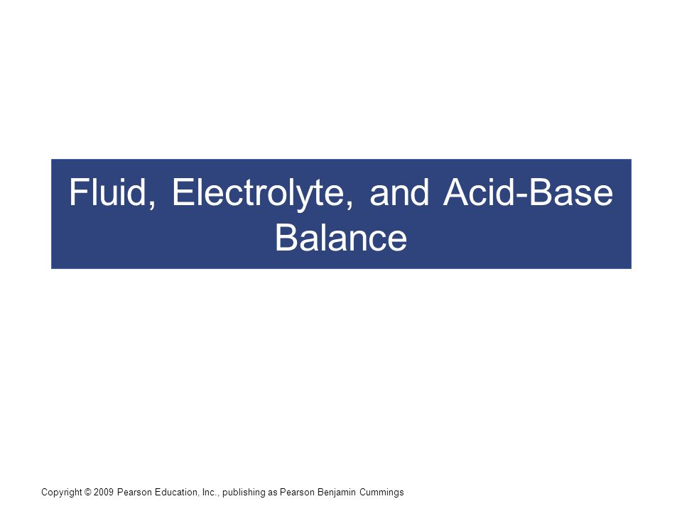 Copyright © 2009 Pearson Education, Inc., publishing as Pearson Benjamin Cummings Age and Fluid, Electrolyte, and Acid–Base Balance  Aging and Fluid Balance  Decreased body water content reduces dilution of waste products, toxins, and drugs  Reduction in glomerular filtration rate and number of functional nephrons  Reduces pH regulation by renal compensation  Ability to concentrate urine declines  More water is lost in urine