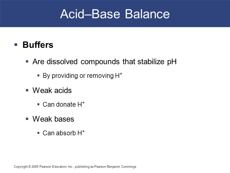 Copyright © 2009 Pearson Education, Inc., publishing as Pearson Benjamin Cummings Acid–Base Balance  Buffers  Are dissolved compounds that stabilize