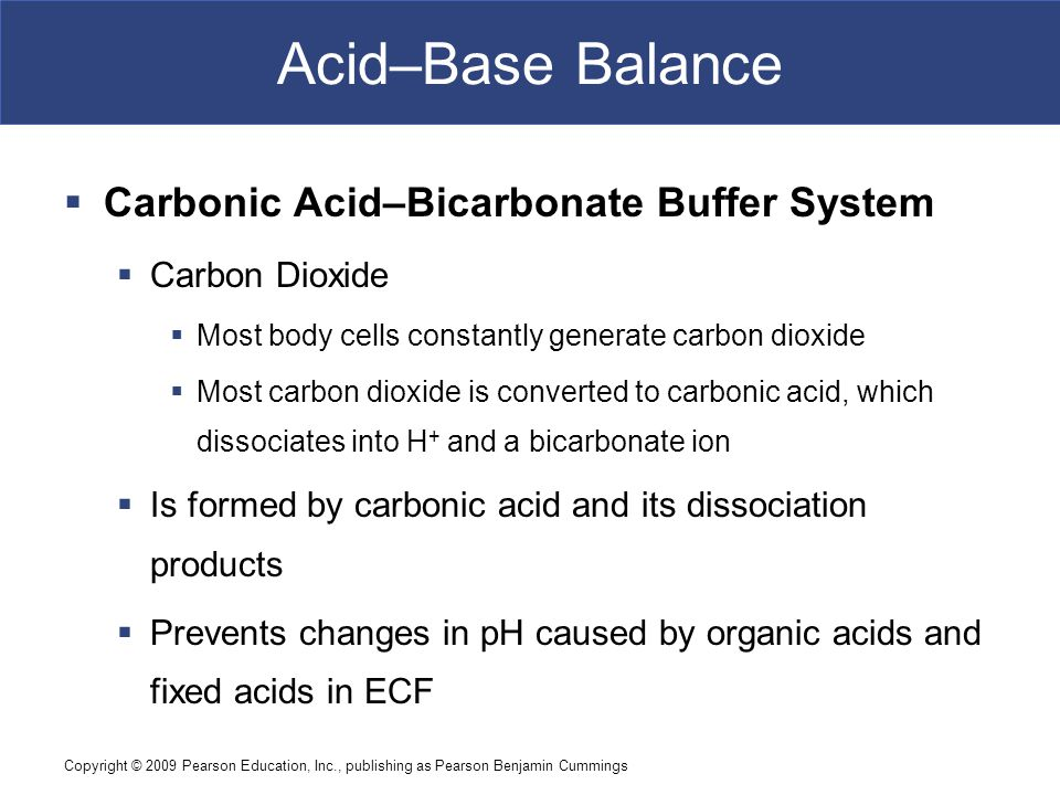 Copyright © 2009 Pearson Education, Inc., publishing as Pearson Benjamin Cummings Acid–Base Balance  Carbonic Acid–Bicarbonate Buffer System  Carbon