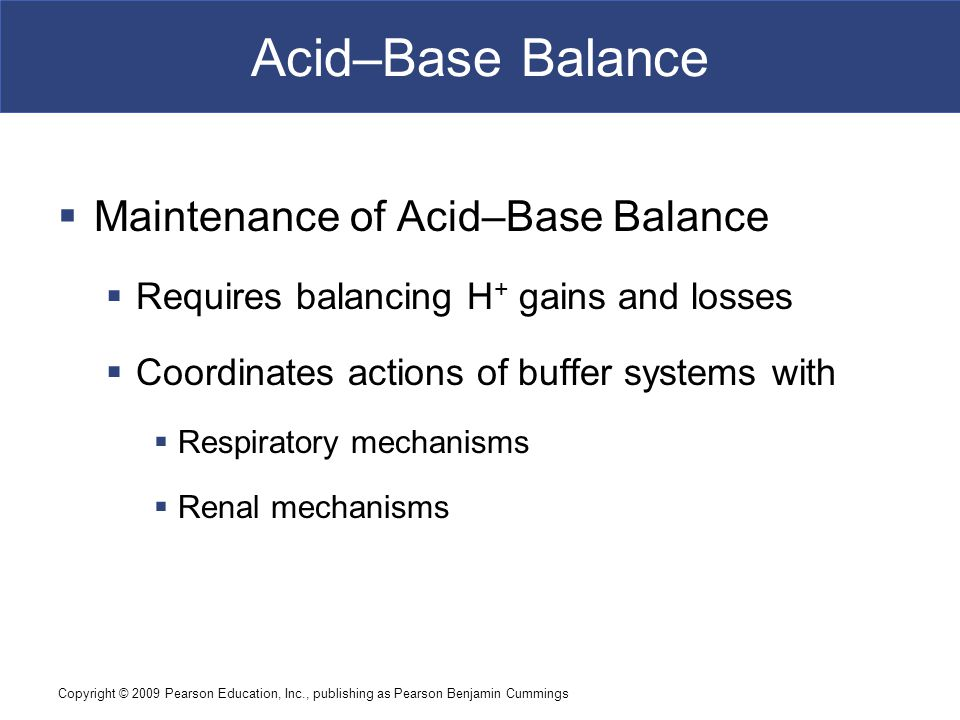 Copyright © 2009 Pearson Education, Inc., publishing as Pearson Benjamin Cummings Acid–Base Balance  Maintenance of Acid–Base Balance  Requires bala