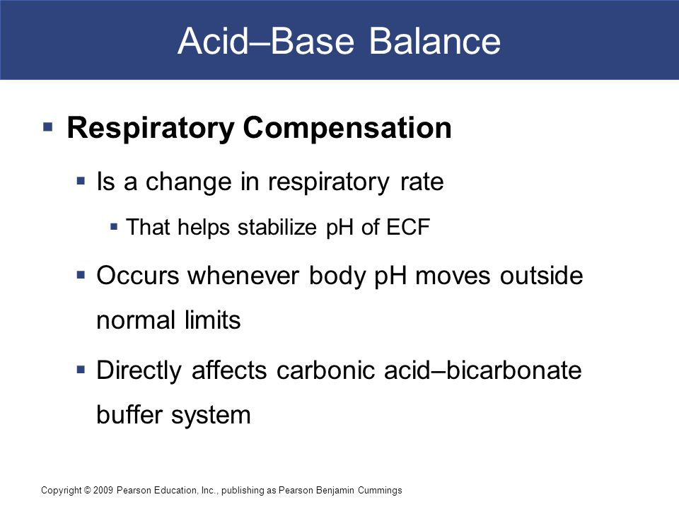 Copyright © 2009 Pearson Education, Inc., publishing as Pearson Benjamin Cummings Acid–Base Balance  Respiratory Compensation  Is a change in respir