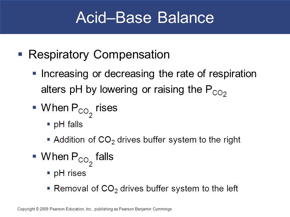 Copyright © 2009 Pearson Education, Inc., publishing as Pearson Benjamin Cummings Acid–Base Balance  Respiratory Compensation  Increasing or decreas