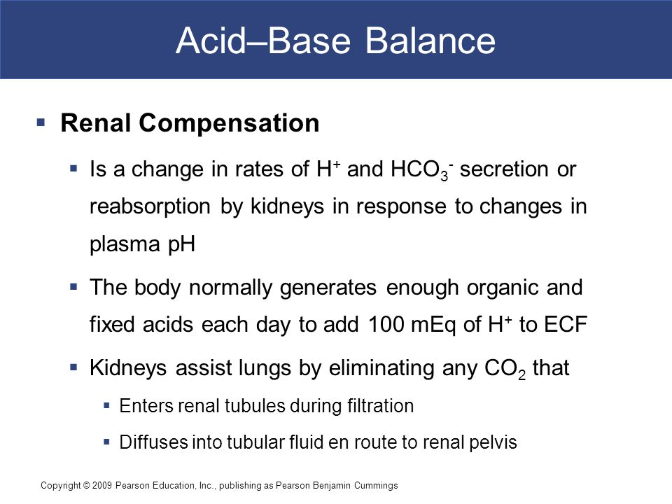 Copyright © 2009 Pearson Education, Inc., publishing as Pearson Benjamin Cummings Acid–Base Balance  Renal Compensation  Is a change in rates of H +