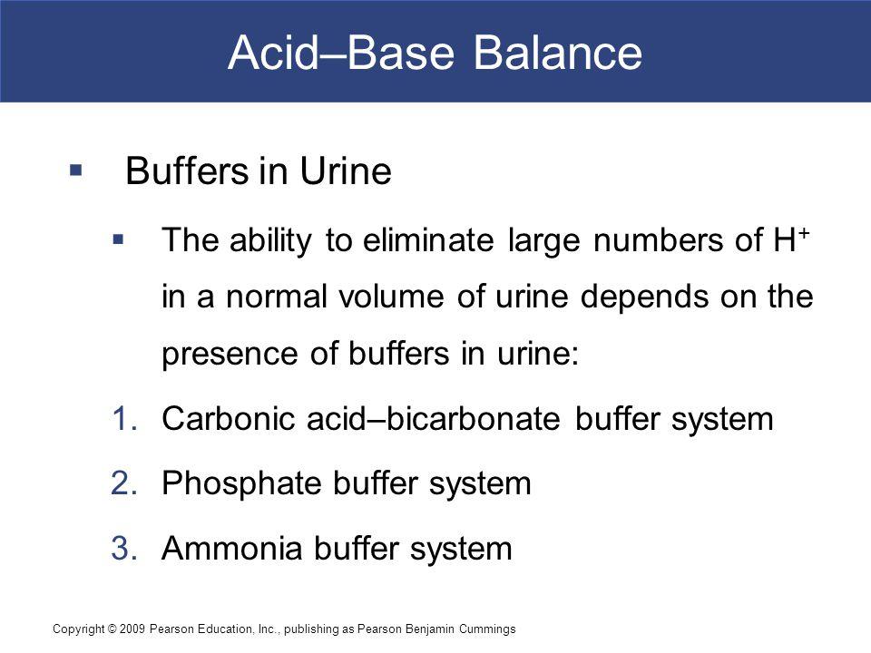 Copyright © 2009 Pearson Education, Inc., publishing as Pearson Benjamin Cummings Acid–Base Balance  Buffers in Urine  The ability to eliminate larg