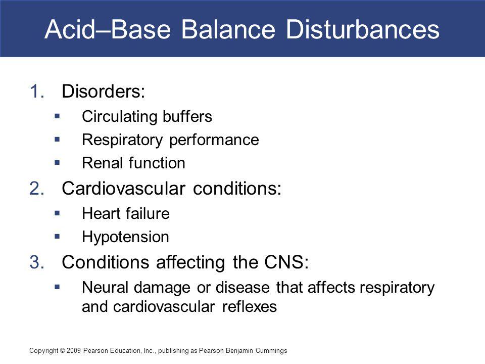 Copyright © 2009 Pearson Education, Inc., publishing as Pearson Benjamin Cummings Acid–Base Balance Disturbances 1.Disorders:  Circulating buffers 