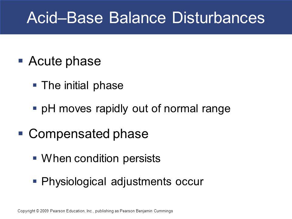 Copyright © 2009 Pearson Education, Inc., publishing as Pearson Benjamin Cummings Acid–Base Balance Disturbances  Acute phase  The initial phase  p