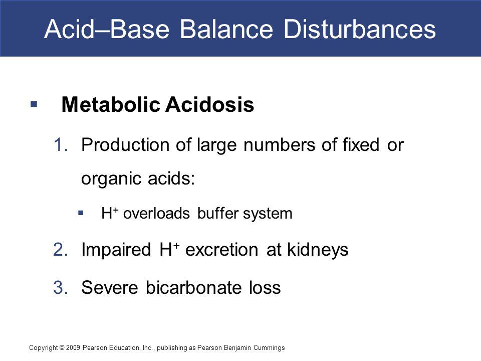Copyright © 2009 Pearson Education, Inc., publishing as Pearson Benjamin Cummings Acid–Base Balance Disturbances  Metabolic Acidosis 1.Production of