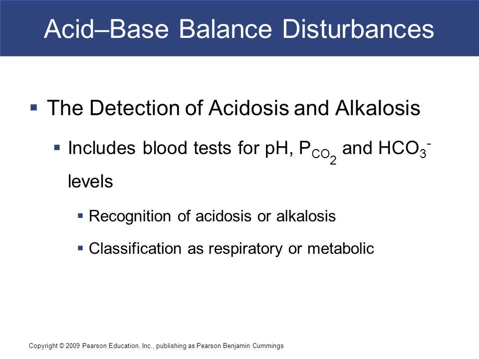 Copyright © 2009 Pearson Education, Inc., publishing as Pearson Benjamin Cummings Acid–Base Balance Disturbances  The Detection of Acidosis and Alkal