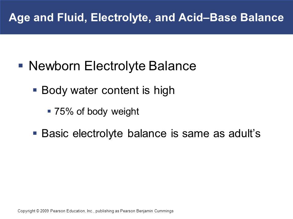 Copyright © 2009 Pearson Education, Inc., publishing as Pearson Benjamin Cummings Age and Fluid, Electrolyte, and Acid–Base Balance  Newborn Electrol