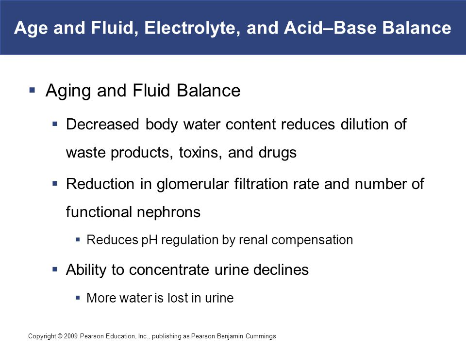 Copyright © 2009 Pearson Education, Inc., publishing as Pearson Benjamin Cummings Age and Fluid, Electrolyte, and Acid–Base Balance  Aging and Fluid