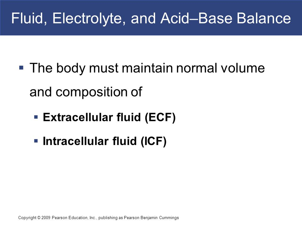 Copyright © 2009 Pearson Education, Inc., publishing as Pearson Benjamin Cummings Fluid Compartments  Basic Concepts in the Regulation of Fluids and Electrolytes  All homeostatic mechanisms that monitor and adjust body fluid composition respond to changes in the ECF, not in the ICF  No receptors directly monitor fluid or electrolyte balance  Cells cannot move water molecules by active transport  The body's water or electrolyte content will rise if dietary gains exceed environmental losses, and will fall if losses exceed gains