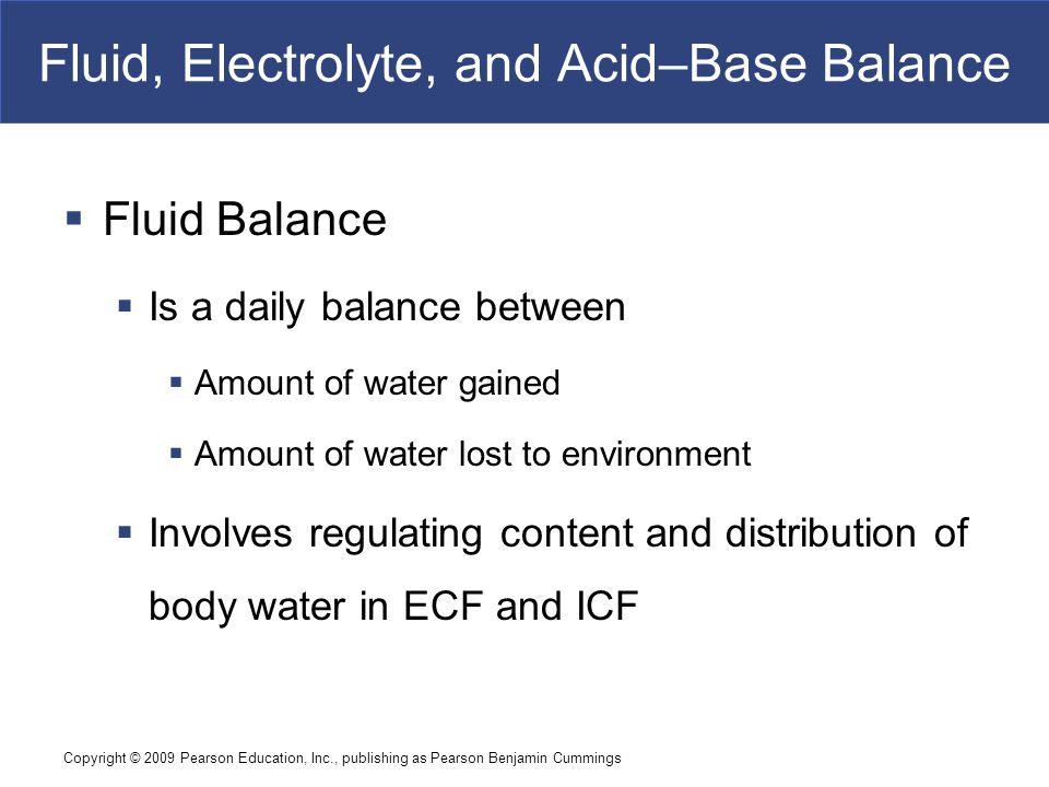 Copyright © 2009 Pearson Education, Inc., publishing as Pearson Benjamin Cummings Fluid, Electrolyte, and Acid–Base Balance  Fluid Balance  Is a dai