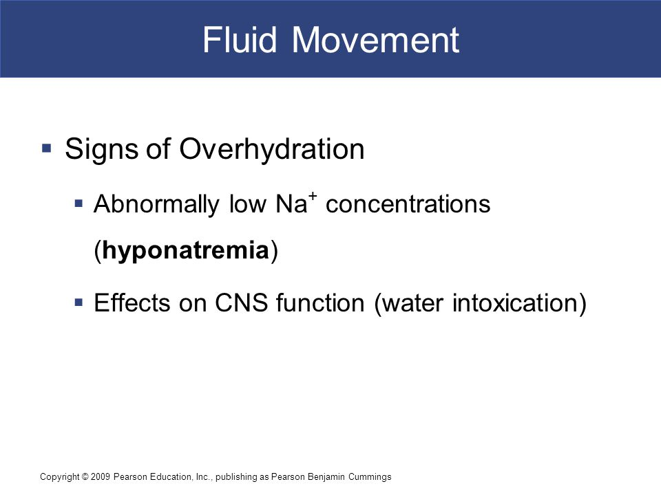 Copyright © 2009 Pearson Education, Inc., publishing as Pearson Benjamin Cummings Fluid Movement  Signs of Overhydration  Abnormally low Na + concen