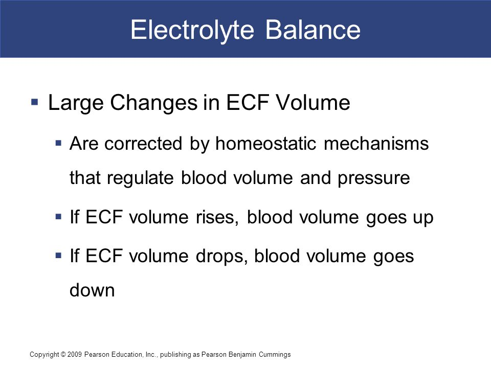 Copyright © 2009 Pearson Education, Inc., publishing as Pearson Benjamin Cummings Electrolyte Balance  Large Changes in ECF Volume  Are corrected by
