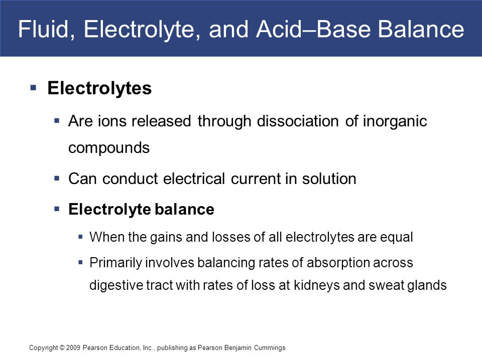 Copyright © 2009 Pearson Education, Inc., publishing as Pearson Benjamin Cummings Fluid, Electrolyte, and Acid–Base Balance  Electrolytes  Are ions