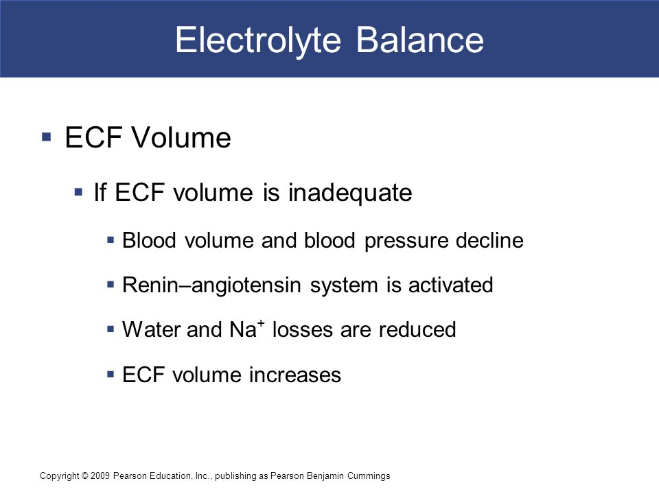 Copyright © 2009 Pearson Education, Inc., publishing as Pearson Benjamin Cummings Electrolyte Balance  ECF Volume  If ECF volume is inadequate  Blo