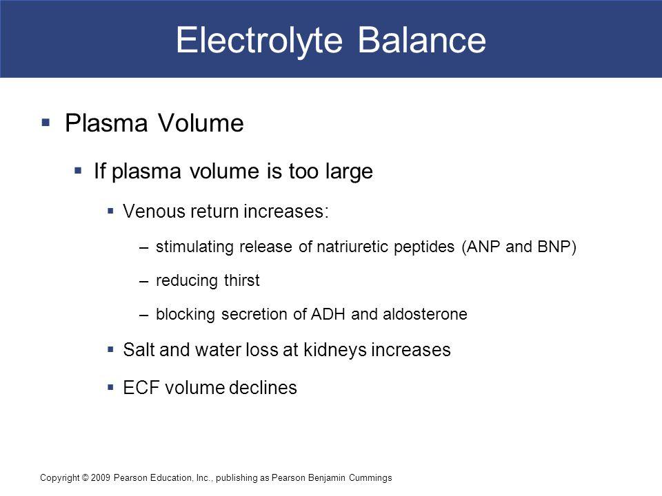 Copyright © 2009 Pearson Education, Inc., publishing as Pearson Benjamin Cummings Electrolyte Balance  Plasma Volume  If plasma volume is too large