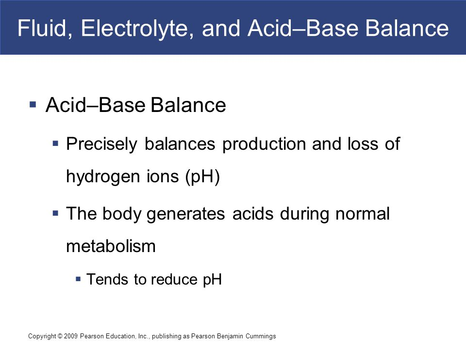 Copyright © 2009 Pearson Education, Inc., publishing as Pearson Benjamin Cummings Acid–Base Balance  Acidosis  Physiological state resulting from abnormally low plasma pH  Acidemia: plasma pH < 7.35  Alkalosis  Physiological state resulting from abnormally high plasma pH  Alkalemia: plasma pH > 7.45