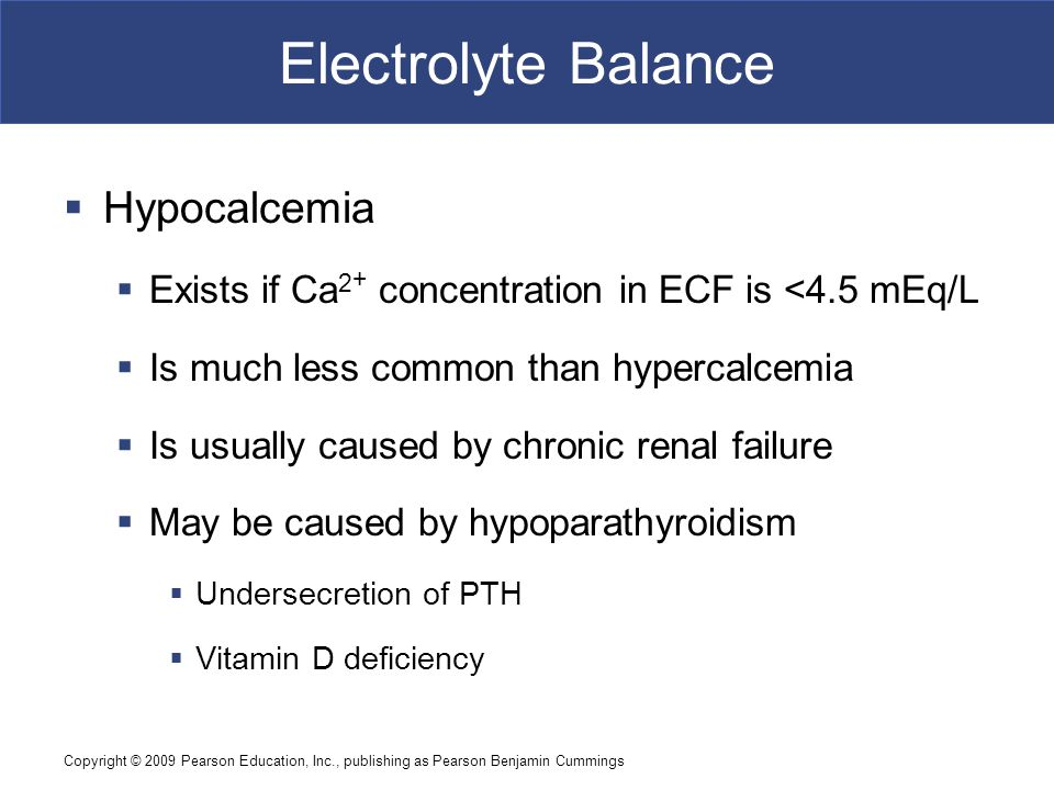 Copyright © 2009 Pearson Education, Inc., publishing as Pearson Benjamin Cummings Electrolyte Balance  Hypocalcemia  Exists if Ca 2 + concentration