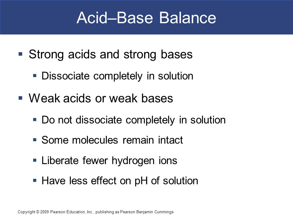 Copyright © 2009 Pearson Education, Inc., publishing as Pearson Benjamin Cummings Acid–Base Balance  Strong acids and strong bases  Dissociate compl