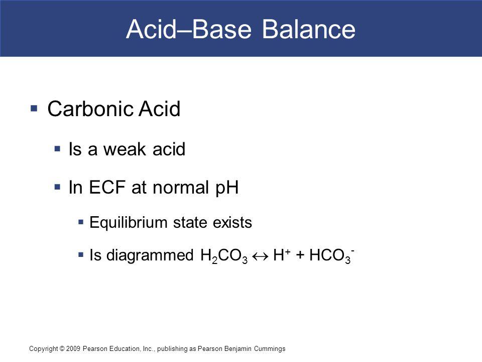 Copyright © 2009 Pearson Education, Inc., publishing as Pearson Benjamin Cummings Acid–Base Balance  Carbonic Acid  Is a weak acid  In ECF at norma