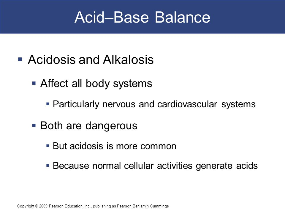 Copyright © 2009 Pearson Education, Inc., publishing as Pearson Benjamin Cummings Acid–Base Balance  Acidosis and Alkalosis  Affect all body systems