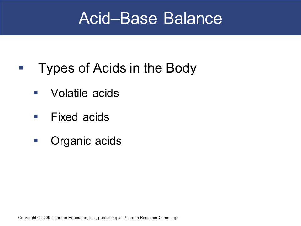 Copyright © 2009 Pearson Education, Inc., publishing as Pearson Benjamin Cummings Acid–Base Balance  Types of Acids in the Body  Volatile acids  Fi