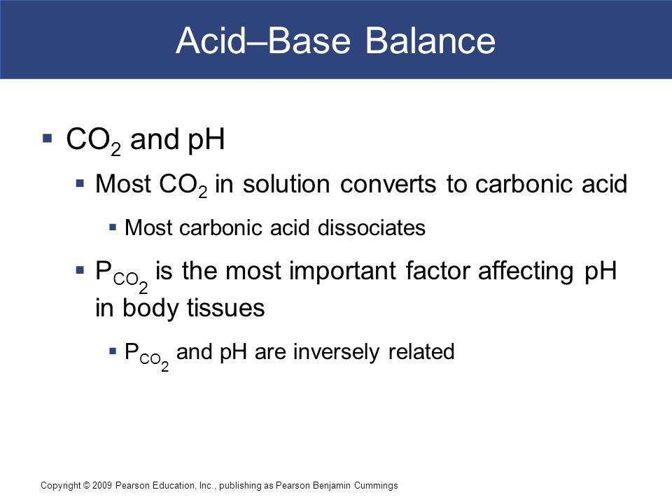 Copyright © 2009 Pearson Education, Inc., publishing as Pearson Benjamin Cummings Acid–Base Balance  CO 2 and pH  Most CO 2 in solution converts to