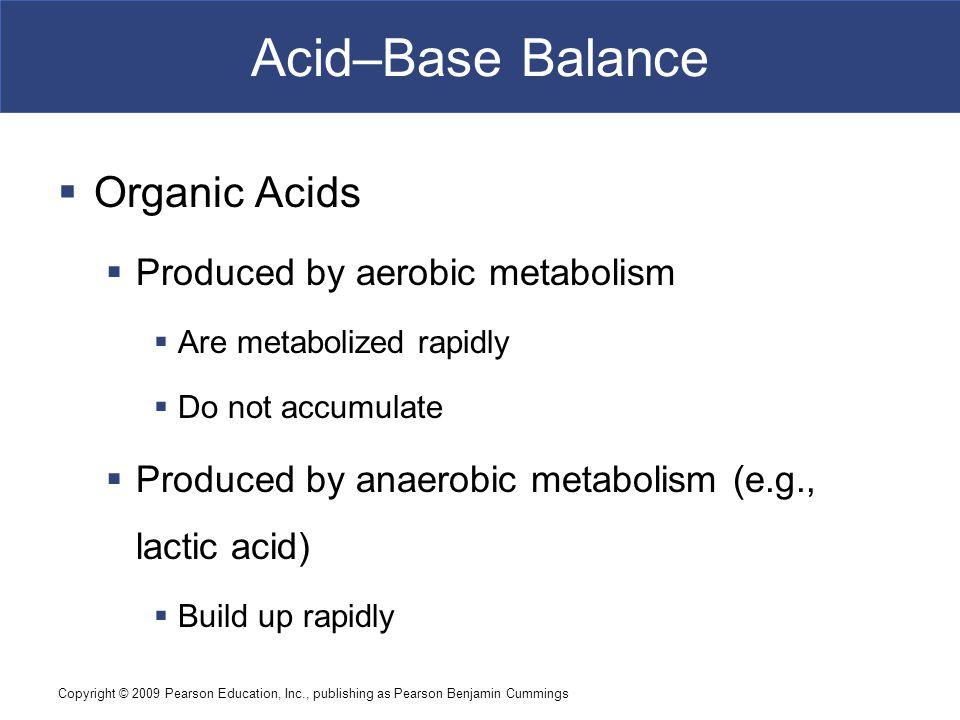 Copyright © 2009 Pearson Education, Inc., publishing as Pearson Benjamin Cummings Acid–Base Balance  Organic Acids  Produced by aerobic metabolism 