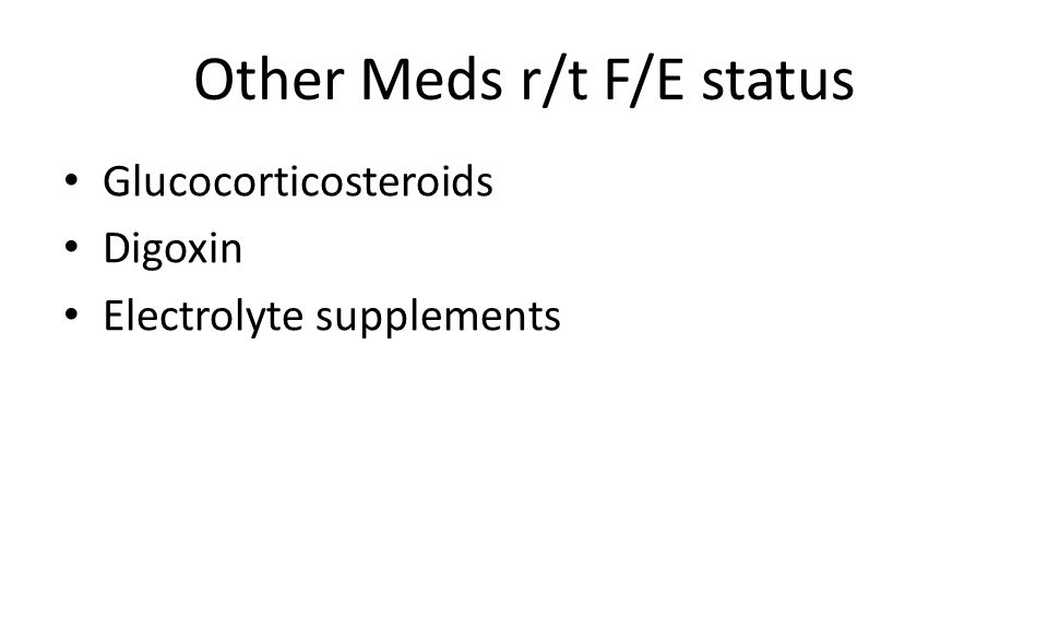 Other Meds r/t F/E status Glucocorticosteroids Digoxin Electrolyte supplements