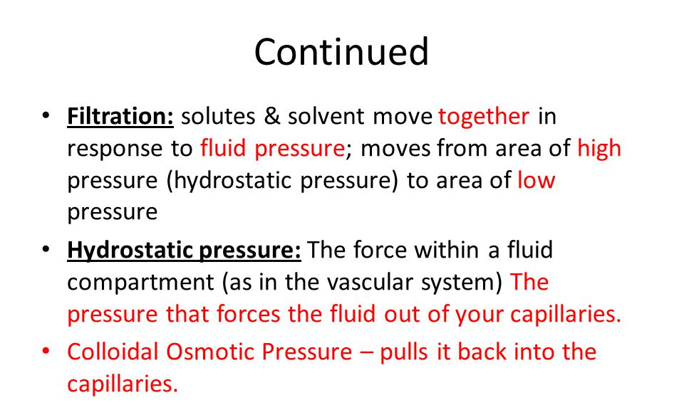 Continued Filtration: solutes & solvent move together in response to fluid pressure; moves from area of high pressure (hydrostatic pressure) to area of low pressure Hydrostatic pressure: The force within a fluid compartment (as in the vascular system) The pressure that forces the fluid out of your capillaries.