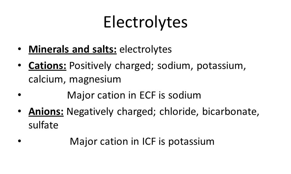 Electrolytes Minerals and salts: electrolytes Cations: Positively charged; sodium, potassium, calcium, magnesium Major cation in ECF is sodium Anions: Negatively charged; chloride, bicarbonate, sulfate Major cation in ICF is potassium