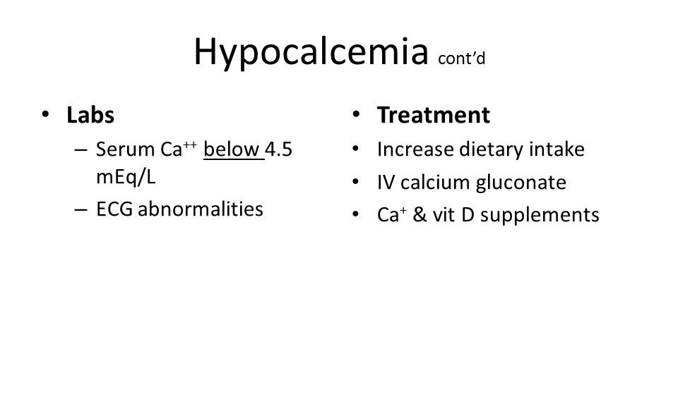 Hypocalcemia cont'd Labs – Serum Ca ++ below 4.5 mEq/L – ECG abnormalities Treatment Increase dietary intake IV calcium gluconate Ca + & vit D supplements