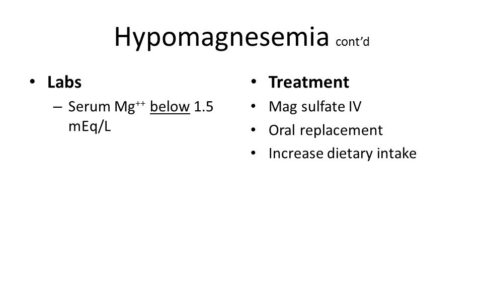 Hypomagnesemia cont'd Labs – Serum Mg ++ below 1.5 mEq/L Treatment Mag sulfate IV Oral replacement Increase dietary intake