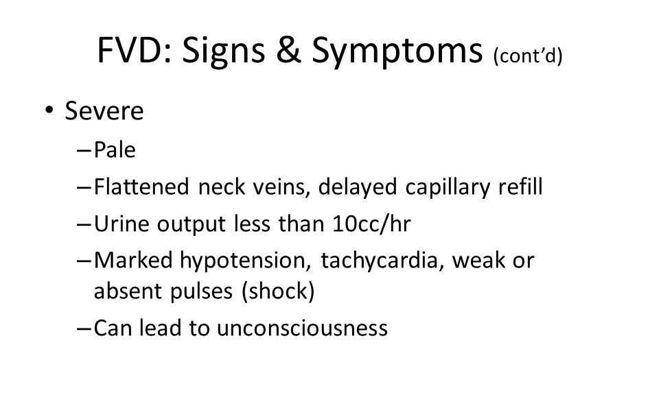 FVD: Signs & Symptoms (cont'd) Severe – Pale – Flattened neck veins, delayed capillary refill – Urine output less than 10cc/hr – Marked hypotension, tachycardia, weak or absent pulses (shock) – Can lead to unconsciousness