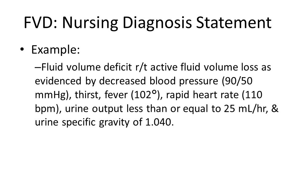 FVD: Nursing Diagnosis Statement Example: – Fluid volume deficit r/t active fluid volume loss as evidenced by decreased blood pressure (90/50 mmHg), thirst, fever (102°), rapid heart rate (110 bpm), urine output less than or equal to 25 mL/hr, & urine specific gravity of 1.040.