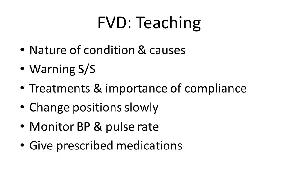 FVD: Teaching Nature of condition & causes Warning S/S Treatments & importance of compliance Change positions slowly Monitor BP & pulse rate Give prescribed medications