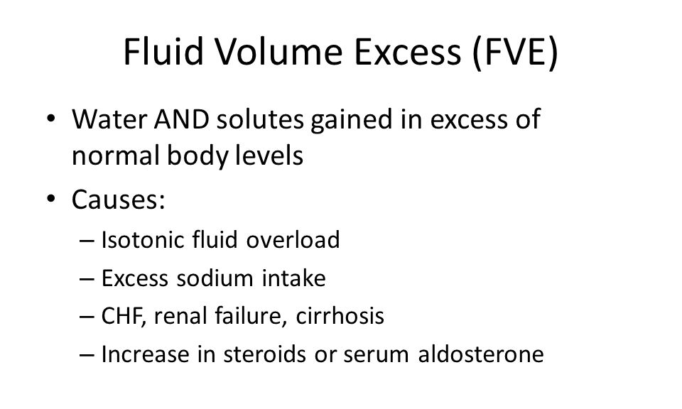 Fluid Volume Excess (FVE) Water AND solutes gained in excess of normal body levels Causes: – Isotonic fluid overload – Excess sodium intake – CHF, renal failure, cirrhosis – Increase in steroids or serum aldosterone