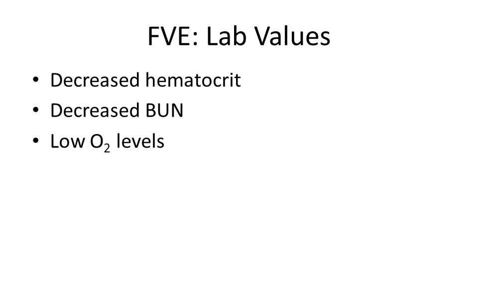 FVE: Lab Values Decreased hematocrit Decreased BUN Low O 2 levels