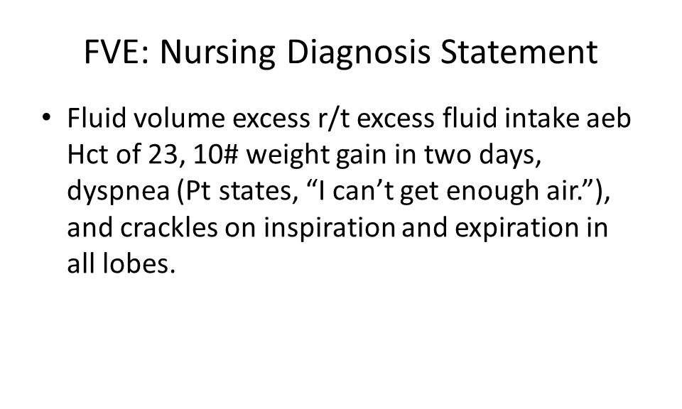 FVE: Nursing Diagnosis Statement Fluid volume excess r/t excess fluid intake aeb Hct of 23, 10# weight gain in two days, dyspnea (Pt states, I can't get enough air. ), and crackles on inspiration and expiration in all lobes.