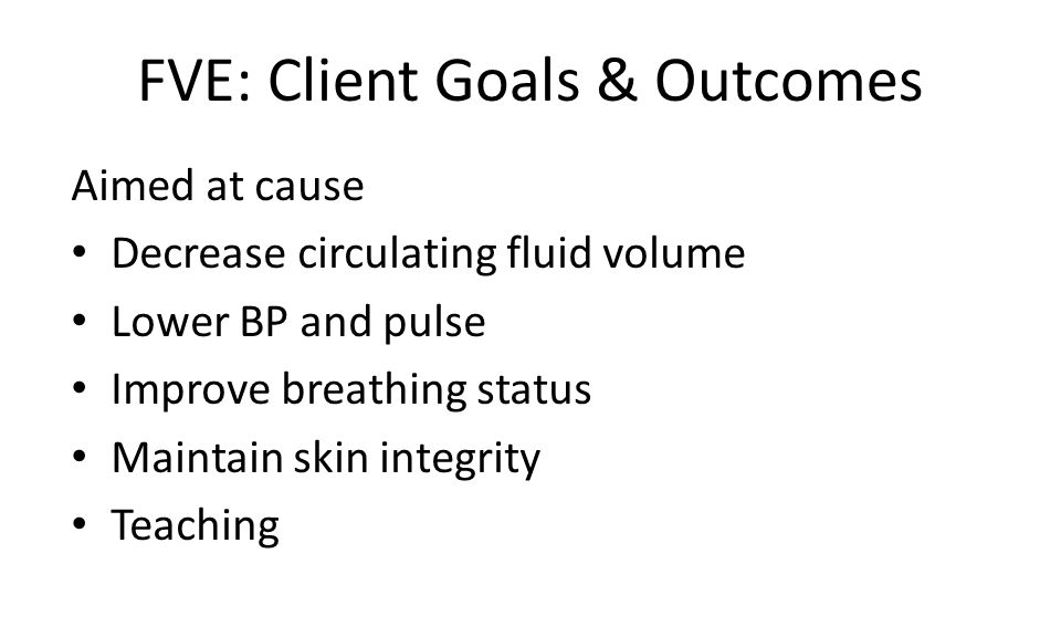 FVE: Client Goals & Outcomes Aimed at cause Decrease circulating fluid volume Lower BP and pulse Improve breathing status Maintain skin integrity Teaching
