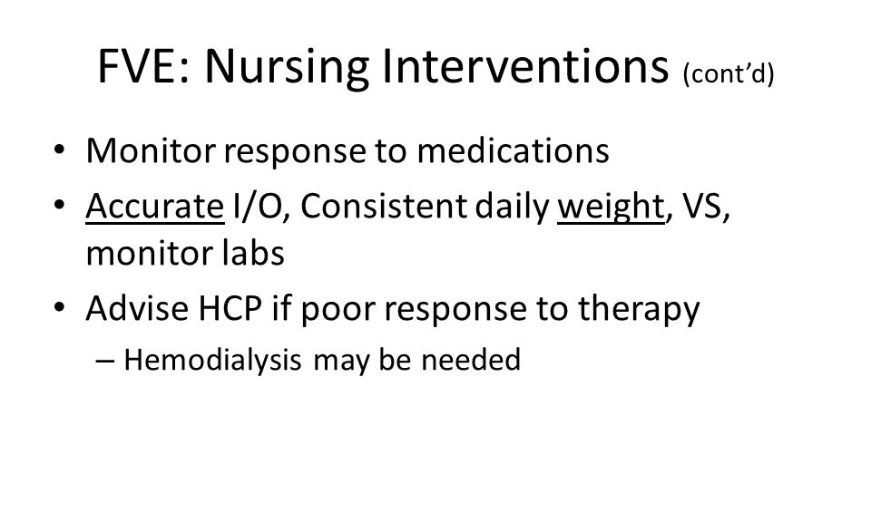 FVE: Nursing Interventions (cont'd) Monitor response to medications Accurate I/O, Consistent daily weight, VS, monitor labs Advise HCP if poor response to therapy – Hemodialysis may be needed