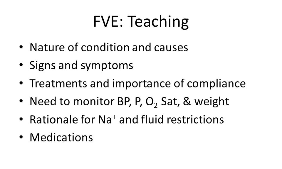 FVE: Teaching Nature of condition and causes Signs and symptoms Treatments and importance of compliance Need to monitor BP, P, O 2 Sat, & weight Rationale for Na + and fluid restrictions Medications