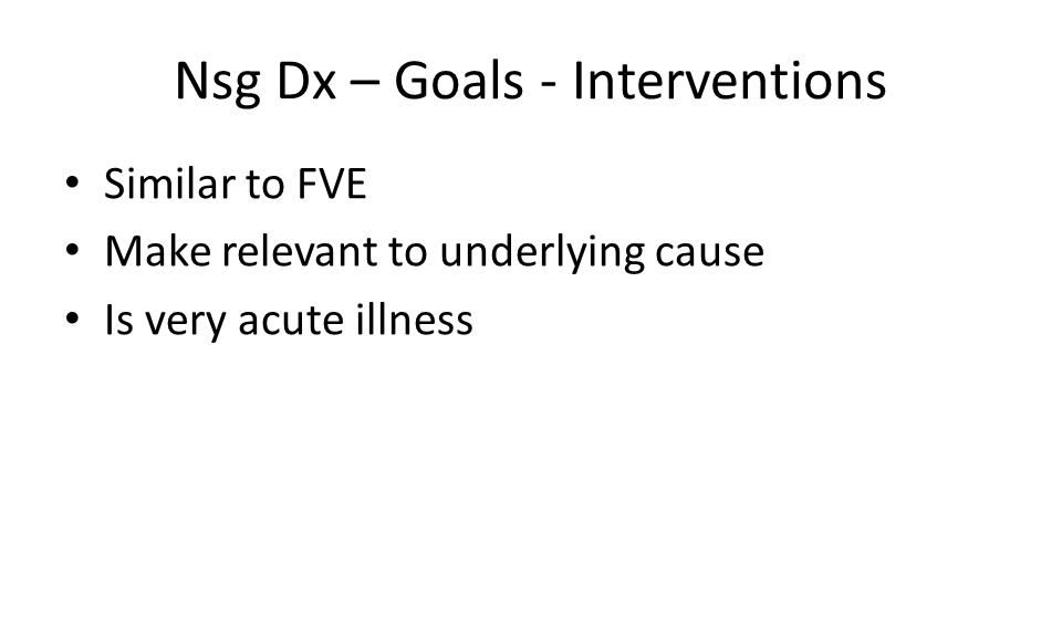 Nsg Dx – Goals - Interventions Similar to FVE Make relevant to underlying cause Is very acute illness