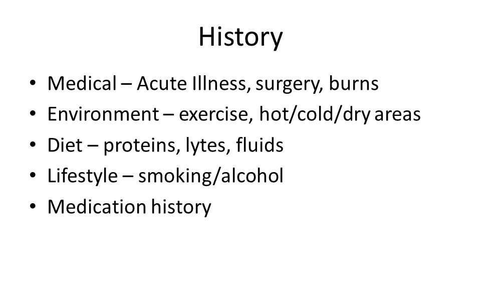 History Medical – Acute Illness, surgery, burns Environment – exercise, hot/cold/dry areas Diet – proteins, lytes, fluids Lifestyle – smoking/alcohol Medication history