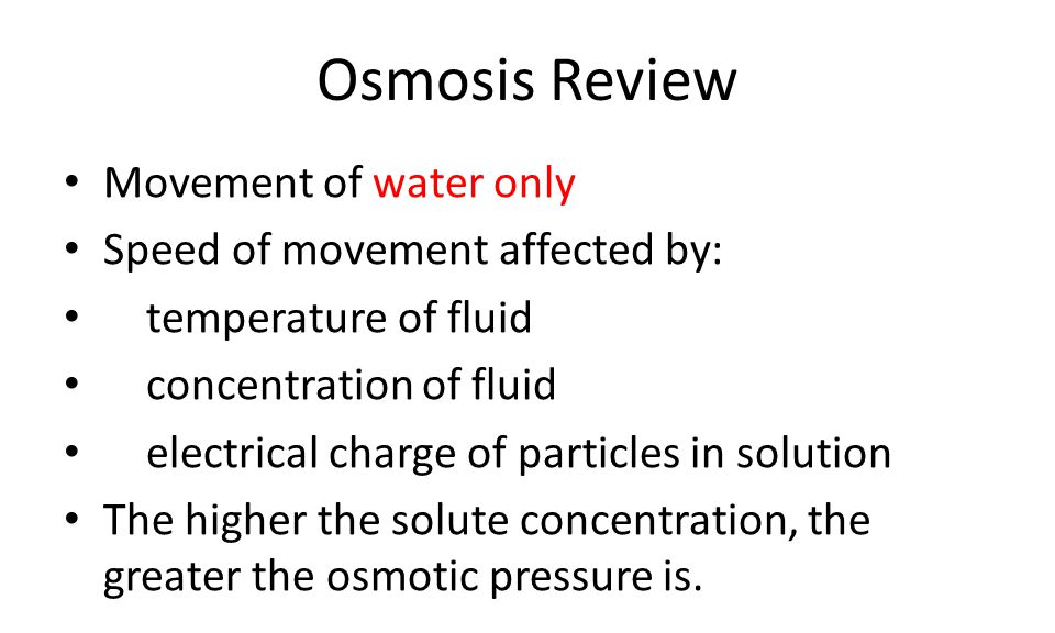 Osmosis Review Movement of water only Speed of movement affected by: temperature of fluid concentration of fluid electrical charge of particles in solution The higher the solute concentration, the greater the osmotic pressure is.