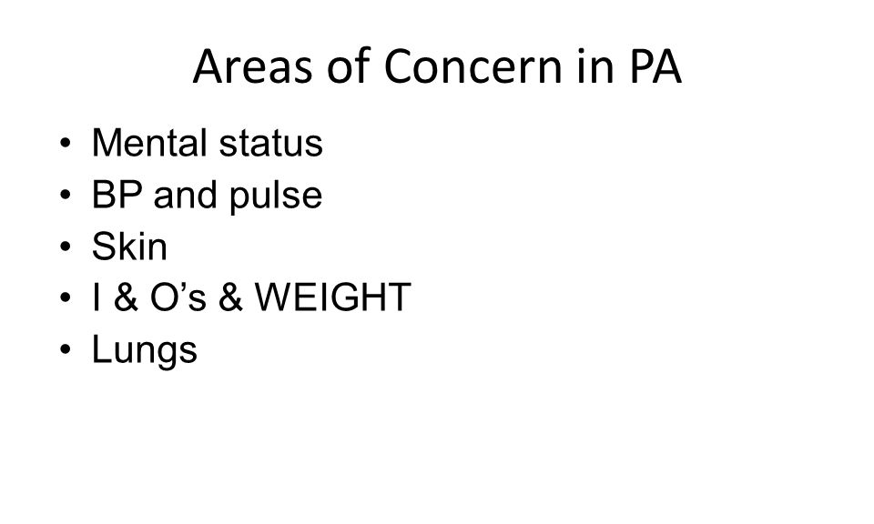 Areas of Concern in PA Mental status BP and pulse Skin I & O's & WEIGHT Lungs