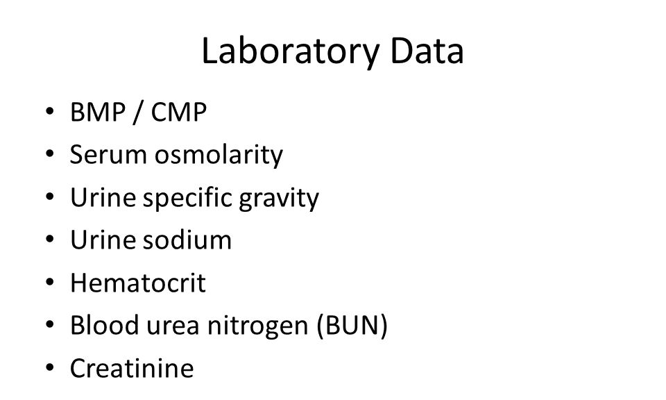 Laboratory Data BMP / CMP Serum osmolarity Urine specific gravity Urine sodium Hematocrit Blood urea nitrogen (BUN) Creatinine