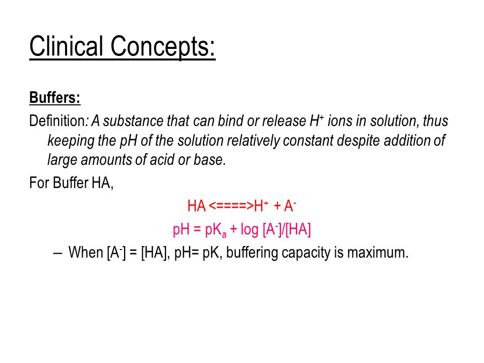 Clinical Concepts: Buffers: Definition : A substance that can bind or release H + ions in solution, thus keeping the pH of the solution relatively constant despite addition of large amounts of acid or base.